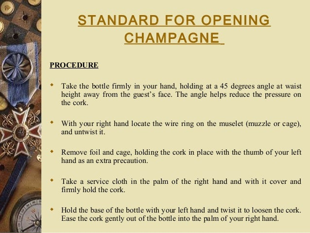 STANDARD FOR OPENING CHAMPAGNE PROCEDURE  Take the bottle firmly in your hand, holding at a 45 degrees angle at waist hei...