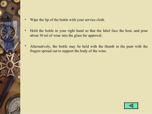  Wipe the lip of the bottle with your service cloth.  Hold the bottle in your right hand so that the label face the host...