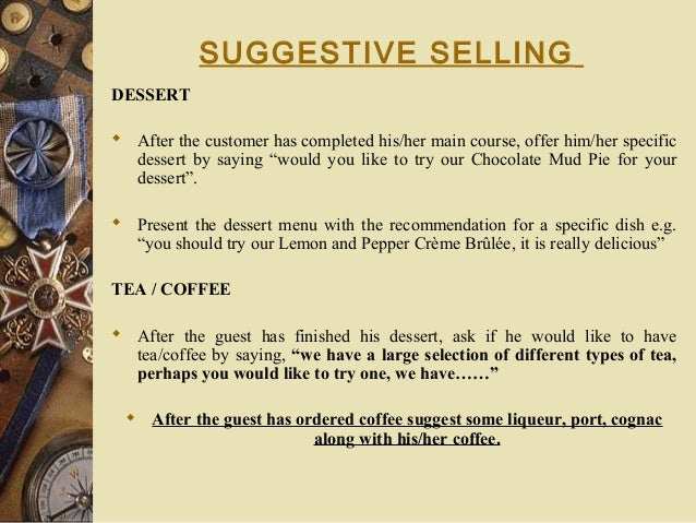 SUGGESTIVE SELLING DESSERT  After the customer has completed his/her main course, offer him/her specific dessert by sayin...
