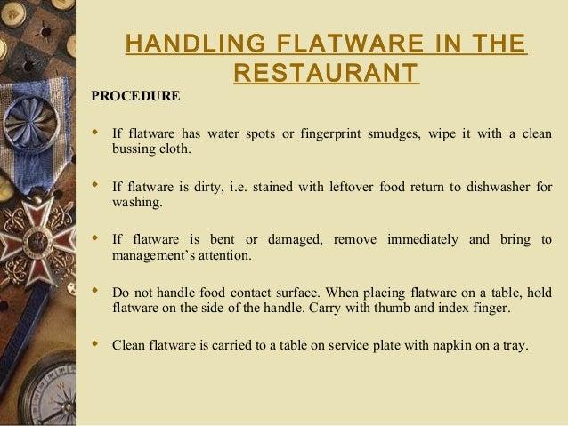 HANDLING FLATWARE IN THE RESTAURANT PROCEDURE  If flatware has water spots or fingerprint smudges, wipe it with a clean b...