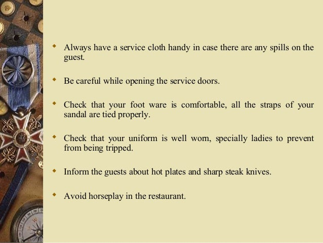  Always have a service cloth handy in case there are any spills on the guest.  Be careful while opening the service door...