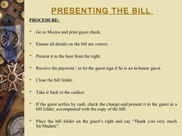 PRESENTING THE BILL PROCEDURE:  Go to Micros and print guest check.  Ensure all details on the bill are correct.  Prese...