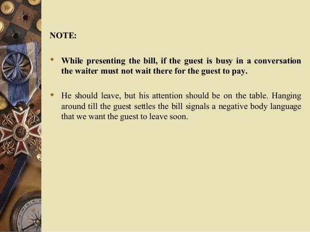 NOTE:  While presenting the bill, if the guest is busy in a conversation the waiter must not wait there for the guest to ...
