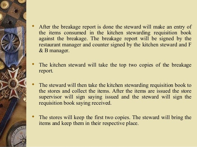 After the breakage report is done the steward will make an entry of the items consumed in the kitchen stewarding requisi...