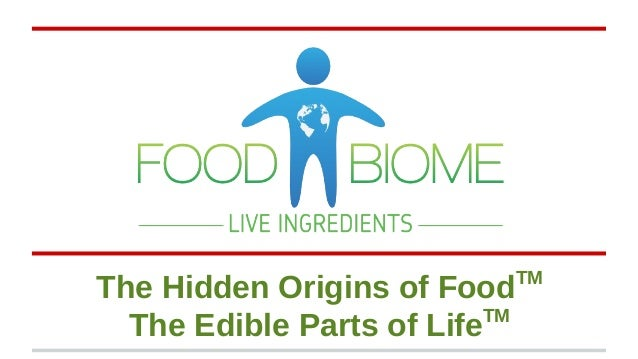 The Hidden Origins of FoodTM The Edible Parts of LifeTM