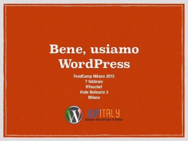 Bene, usiamo WordPress FoodCamp Milano 2015 7 febbraio RYouchef Viale Belisario 3 Milano