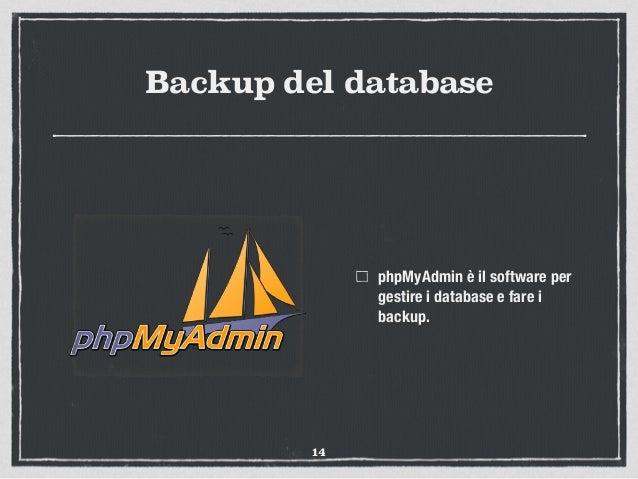 Backup del database phpMyAdmin è il software per gestire i database e fare i backup. 14