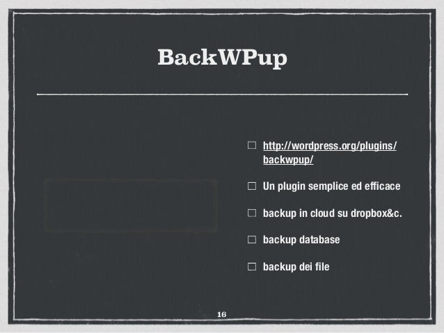 BackWPup http://wordpress.org/plugins/ backwpup/ Un plugin semplice ed efficace backup in cloud su dropbox&c. backup databa...
