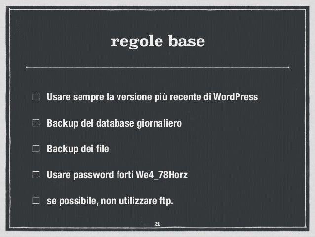 regole base Usare sempre la versione più recente di WordPress Backup del database giornaliero Backup dei file Usare passwor...