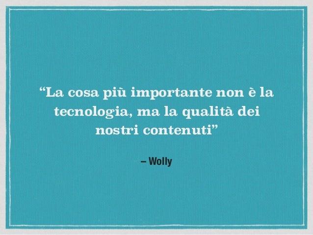 """– Wolly """"La cosa più importante non è la tecnologia, ma la qualità dei nostri contenuti"""""""
