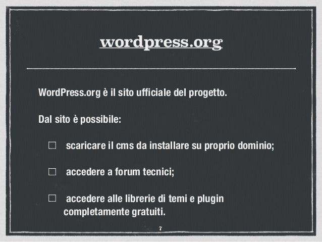 wordpress.org WordPress.org è il sito ufficiale del progetto. Dal sito è possibile: scaricare il cms da installare su propr...