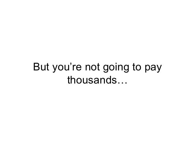 But you're not going to pay thousands…
