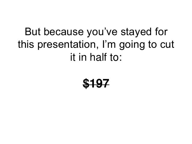 But because you've stayed for this presentation, I'm going to cut it in half to: $197