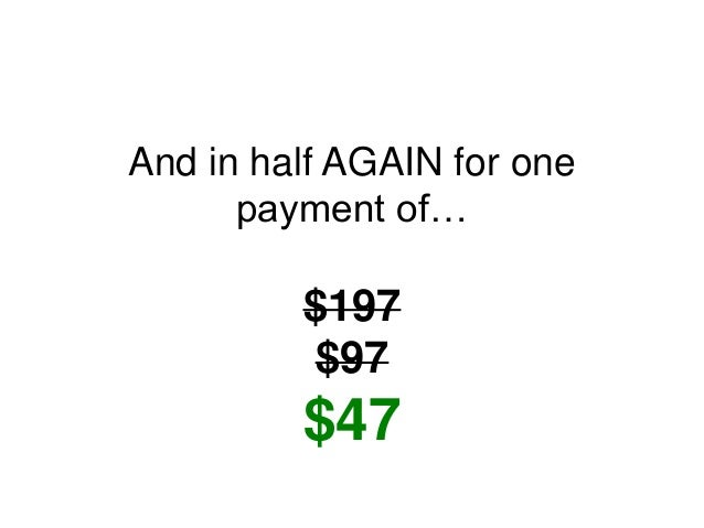 And in half AGAIN for one payment of… $197 $97 $47