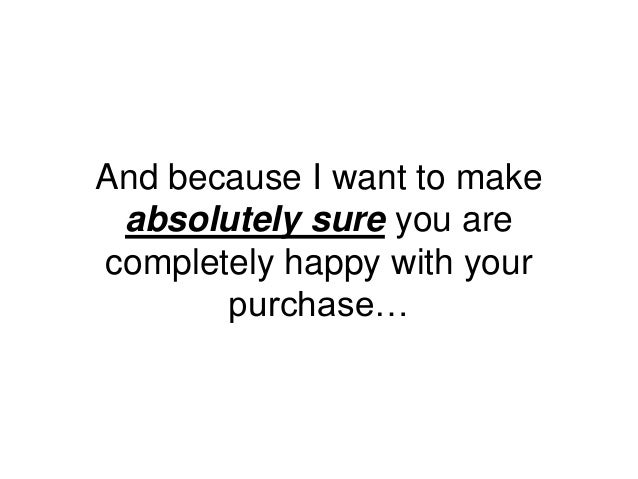 And because I want to make absolutely sure you are completely happy with your purchase…