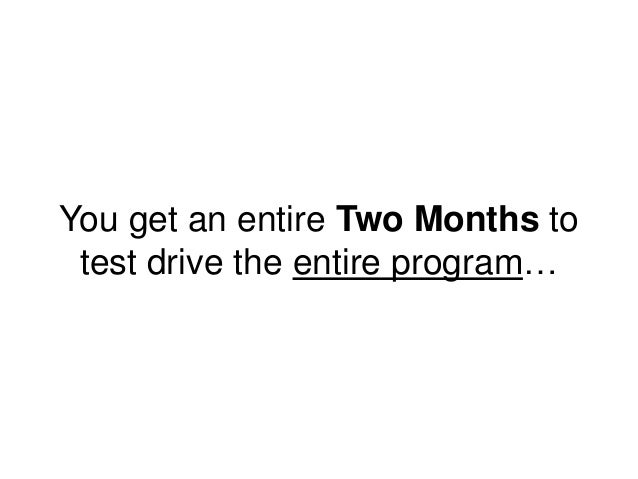 You get an entire Two Months to test drive the entire program…