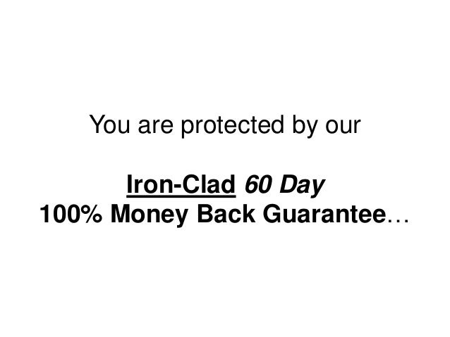 You are protected by our Iron-Clad 60 Day 100% Money Back Guarantee…