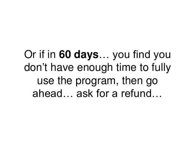 Or if in 60 days… you find you don't have enough time to fully use the program, then go ahead… ask for a refund…