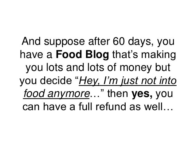 """And suppose after 60 days, you have a Food Blog that's making you lots and lots of money but you decide """"Hey, I'm just not..."""