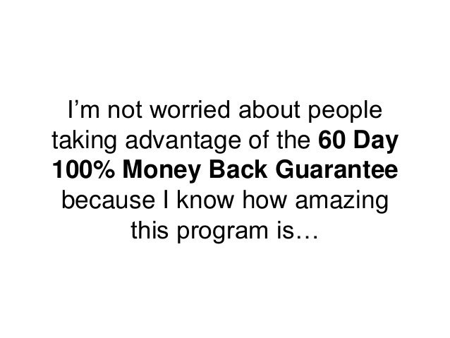 I'm not worried about people taking advantage of the 60 Day 100% Money Back Guarantee because I know how amazing this prog...