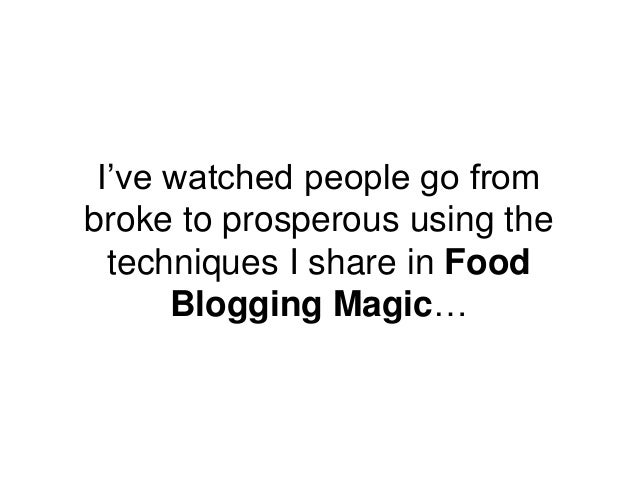 I've watched people go from broke to prosperous using the techniques I share in Food Blogging Magic…