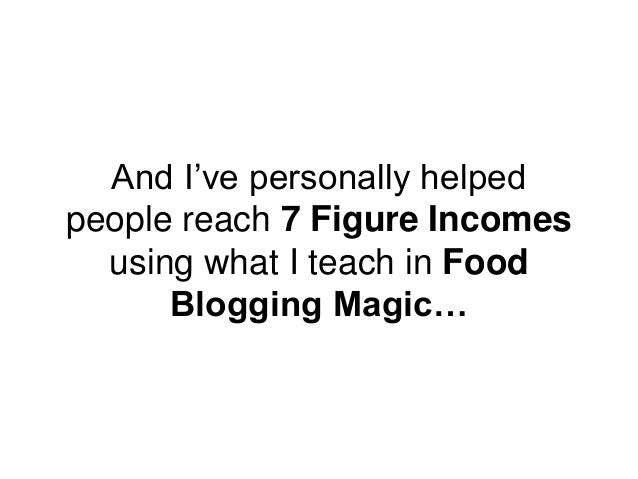 And I've personally helped people reach 7 Figure Incomes using what I teach in Food Blogging Magic…