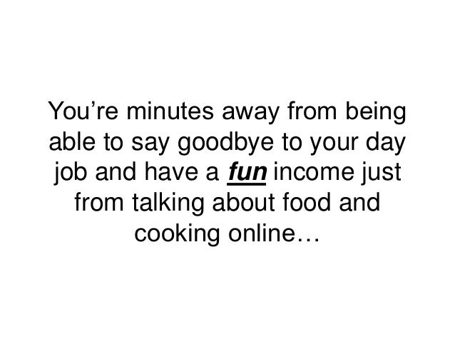 You're minutes away from being able to say goodbye to your day job and have a fun income just from talking about food and ...