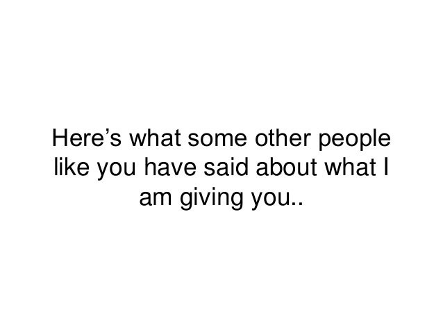 Here's what some other people like you have said about what I am giving you..