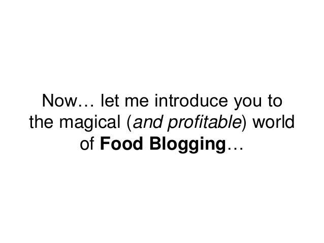 Now… let me introduce you to the magical (and profitable) world of Food Blogging…