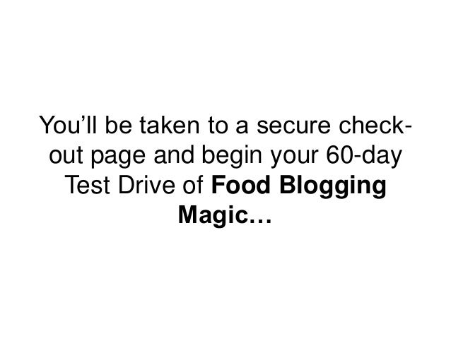 You'll be taken to a secure check- out page and begin your 60-day Test Drive of Food Blogging Magic…