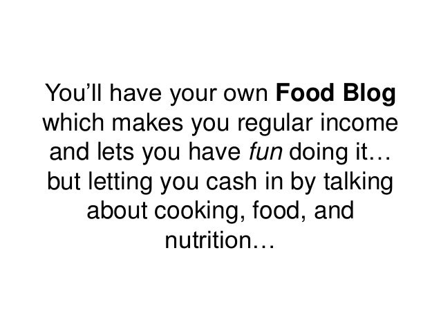 You'll have your own Food Blog which makes you regular income and lets you have fun doing it… but letting you cash in by t...