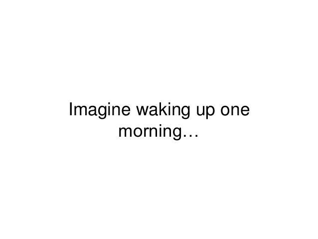 Imagine waking up one morning…