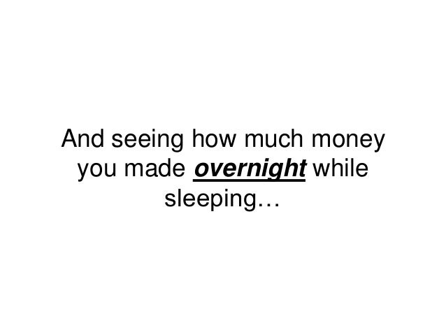 And seeing how much money you made overnight while sleeping…