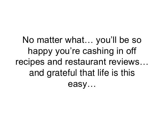 No matter what… you'll be so happy you're cashing in off recipes and restaurant reviews… and grateful that life is this ea...