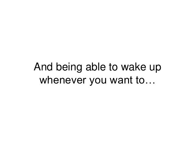 And being able to wake up whenever you want to…