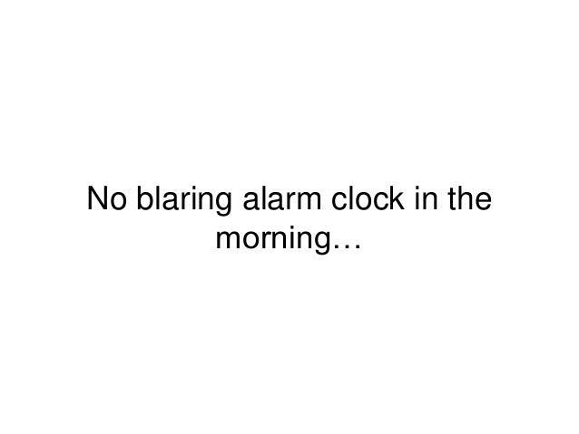 No blaring alarm clock in the morning…