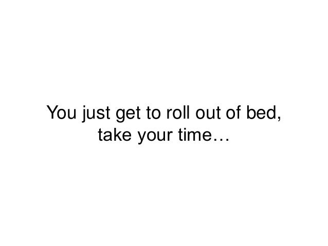 You just get to roll out of bed, take your time…