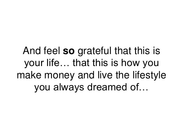 And feel so grateful that this is your life… that this is how you make money and live the lifestyle you always dreamed of…