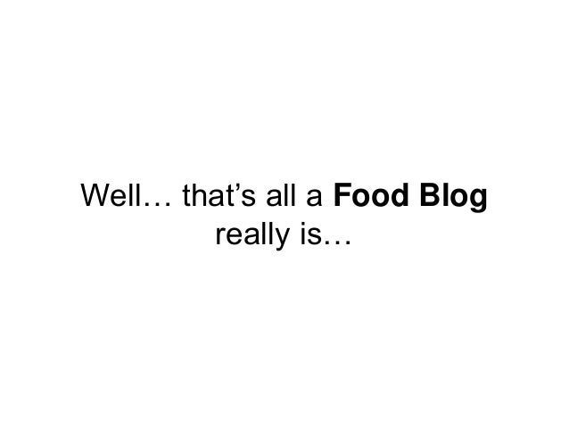 Well… that's all a Food Blog really is…