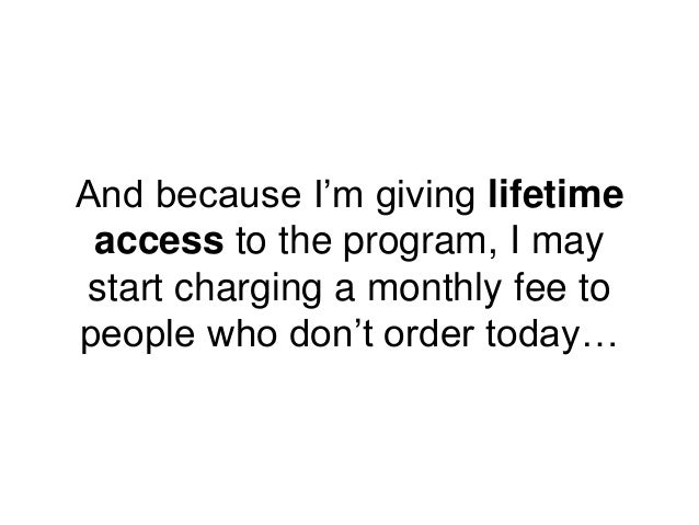 And because I'm giving lifetime access to the program, I may start charging a monthly fee to people who don't order today…
