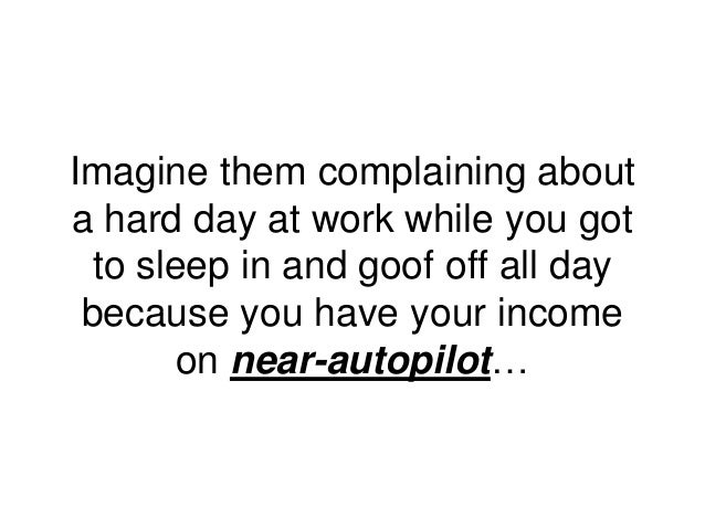 Imagine them complaining about a hard day at work while you got to sleep in and goof off all day because you have your inc...