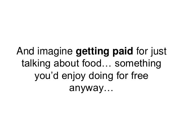 And imagine getting paid for just talking about food… something you'd enjoy doing for free anyway…