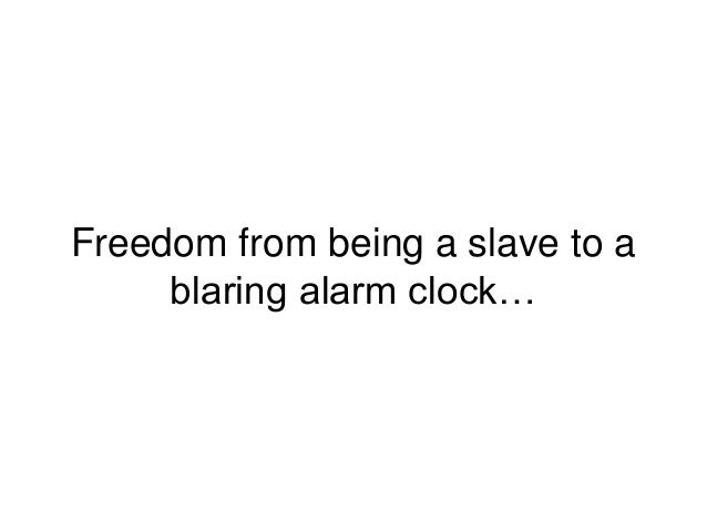 Freedom from being a slave to a blaring alarm clock…