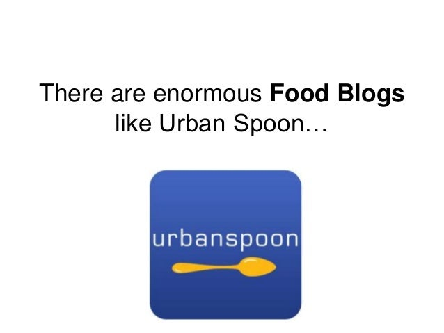 There are enormous Food Blogs like Urban Spoon…