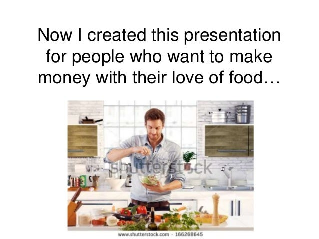 Now I created this presentation for people who want to make money with their love of food…