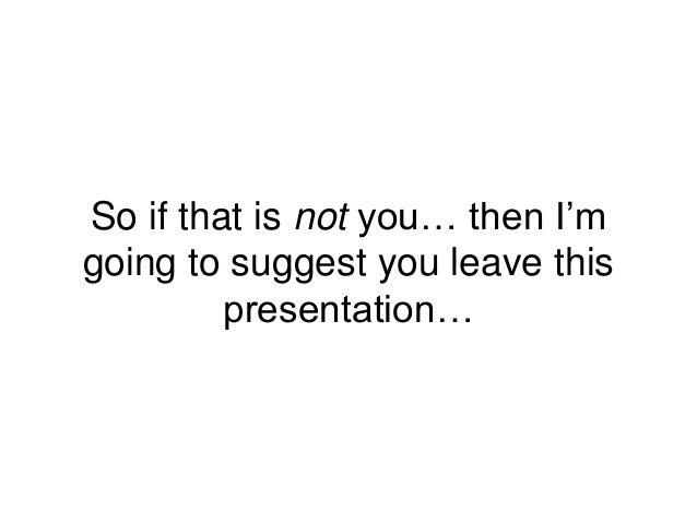 So if that is not you… then I'm going to suggest you leave this presentation…