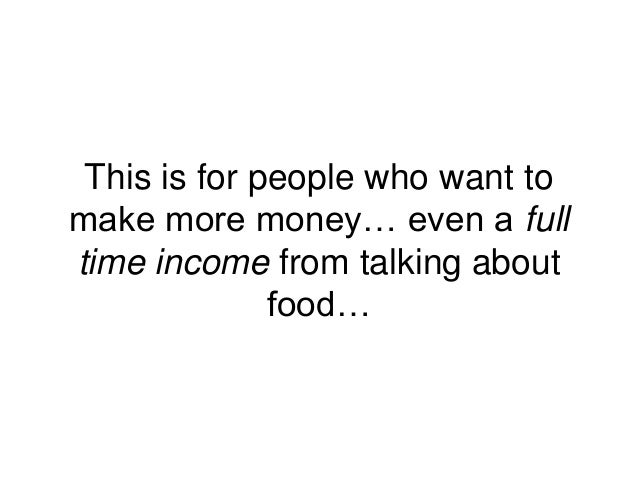 This is for people who want to make more money… even a full time income from talking about food…