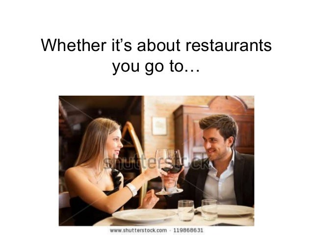 Whether it's about restaurants you go to…