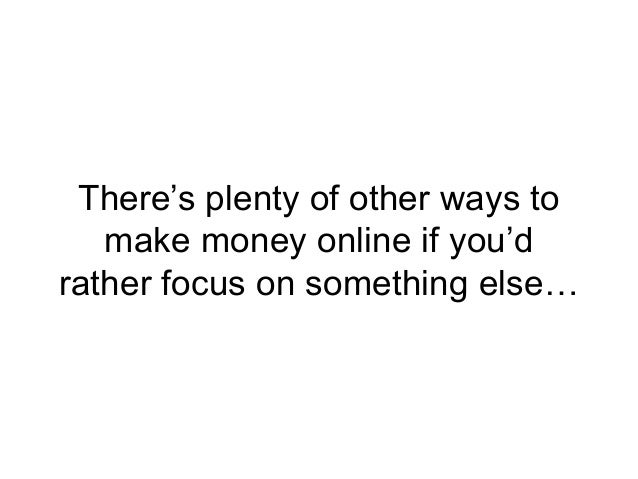 There's plenty of other ways to make money online if you'd rather focus on something else…