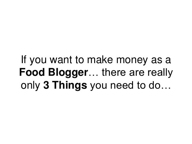 If you want to make money as a Food Blogger… there are really only 3 Things you need to do…